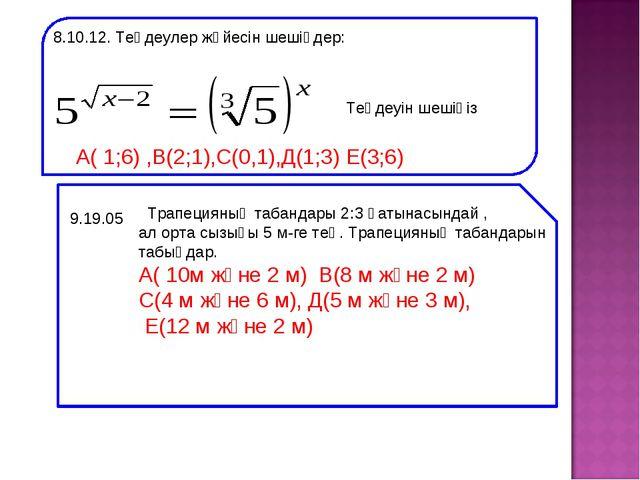 8.10.12. Теңдеулер жүйесін шешіңдер: Теңдеуін шешіңіз А( 1;6) ,В(2;1),С(0,1),...