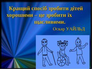 Кращий спосіб зробити дітей хорошими – це зробити їх щасливими.  Оскар УА