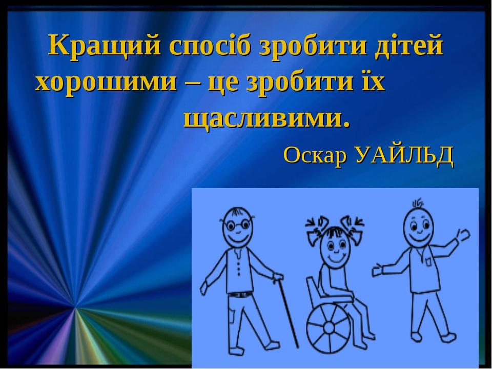 Кращий спосіб зробити дітей хорошими – це зробити їх щасливими.  Оскар УА...