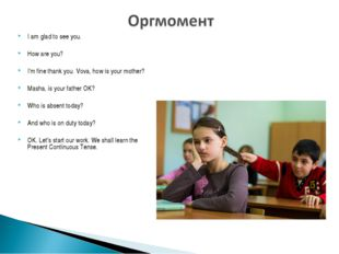 I am glad to see you. How are you? I'm fine thank you. Vova, how is your moth
