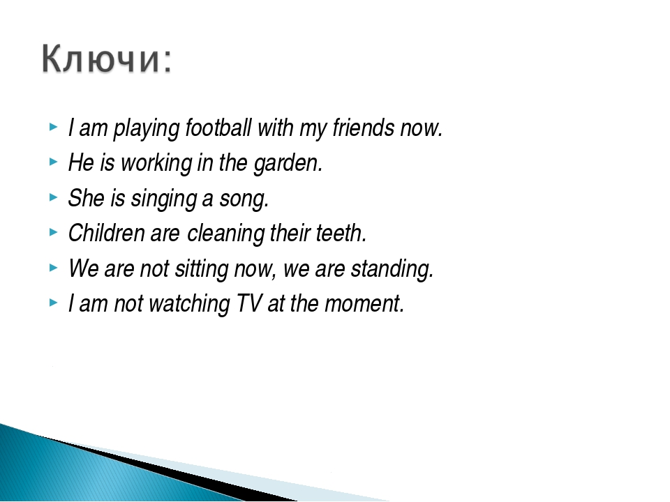 I am playing football with my friends now. He is working in the garden. She i...