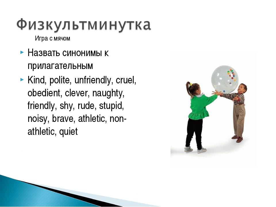 Назвать синонимы к прилагательным Kind, polite, unfriendly, cruel, obedient,...