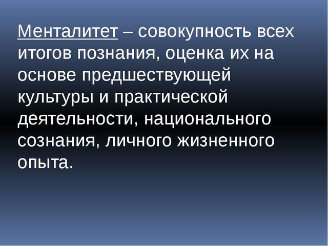 Менталитет – совокупность всех итогов познания, оценка их на основе предшеств...