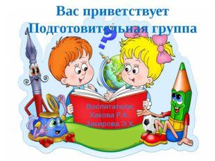 Вас приветствует Подготовительная группа Воспитатели: Хакова Р.А. Закирова Э