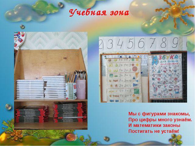 Учебная зона Мы с фигурами знакомы, Про цифры много узнаём. И математики зак...