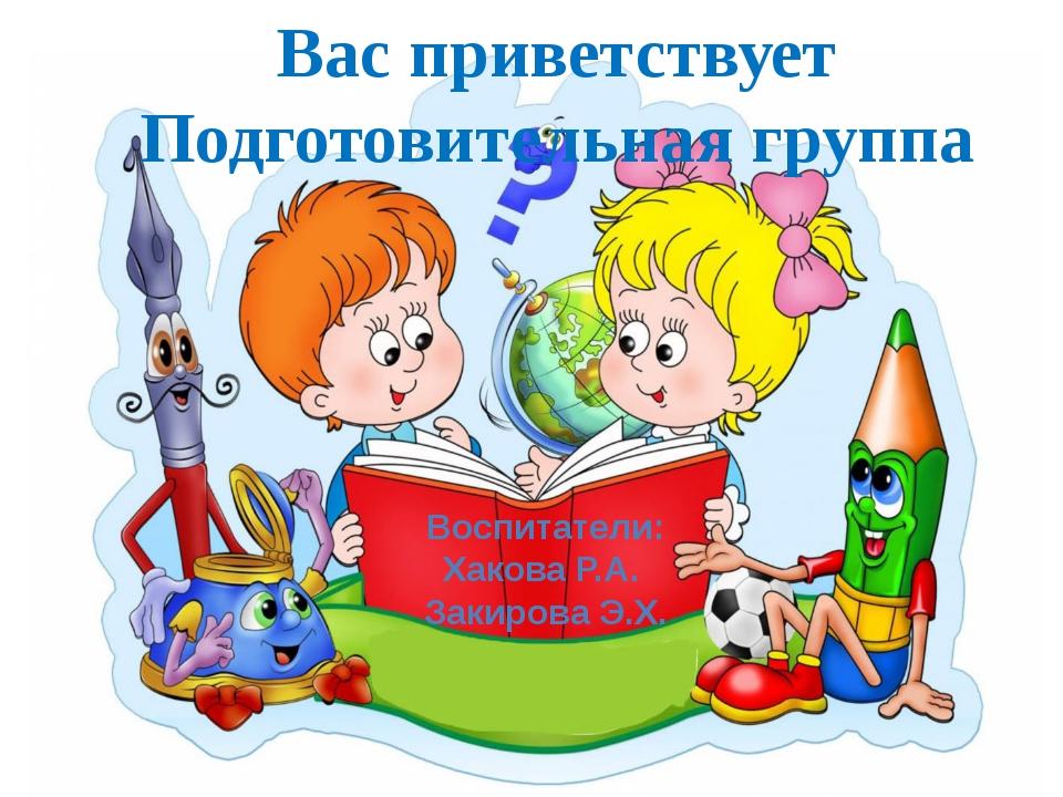 Вас приветствует Подготовительная группа Воспитатели: Хакова Р.А. Закирова Э...