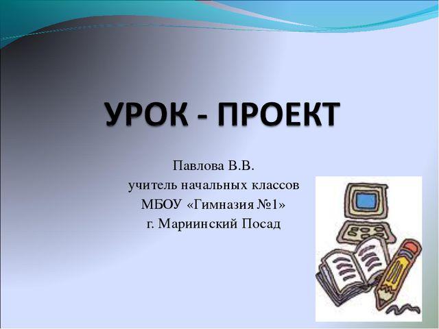 Павлова В.В. учитель начальных классов МБОУ «Гимназия №1» г. Мариинский Посад