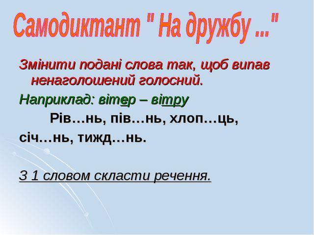 Змінити подані слова так, щоб випав ненаголошений голосний. Наприклад: вітер...
