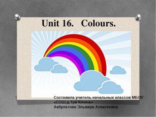 Unit 16. Colours. Составила учитель начальных классов МБОУ «СОШ д.Три Ключа»