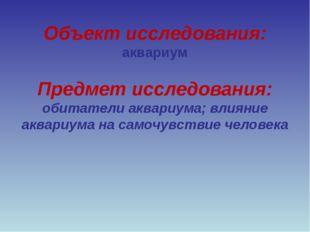 Объект исследования: аквариум Предмет исследования: обитатели аквариума; влия