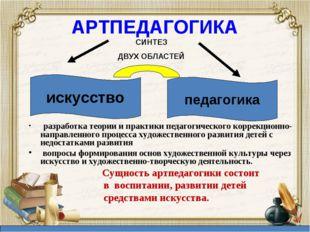 АРТПЕДАГОГИКА разработка теории и практики педагогического коррекционно-напра