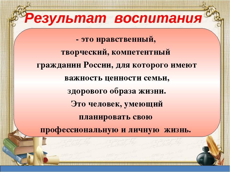 Результат воспитания - это нравственный, творческий, компетентный гражданин Р...