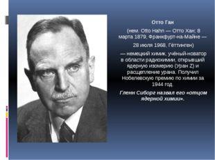 Отто Ган (нем. Otto Hahn — Отто Хан; 8 марта 1879, Франкфурт-на-Майне — 28 ию