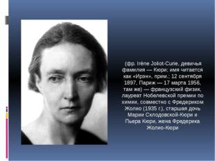 Ире́н Жолио́-Кюри́ (фр. Irène Joliot-Curie, девичья фамилия — Кюри; имя читае