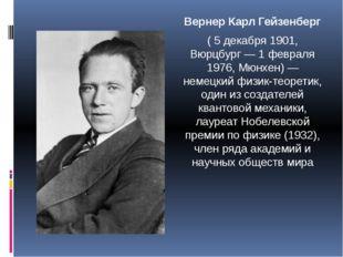 Вернер Карл Гейзенберг ( 5 декабря 1901, Вюрцбург — 1 февраля 1976, Мюнхен) —