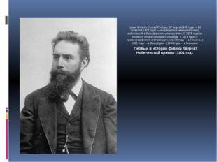 Вильге́льм Ко́нрад Рентге́н (нем. Wilhelm Conrad Röntgen; 27 марта 1845 года