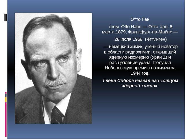 Отто Ган (нем. Otto Hahn — Отто Хан; 8 марта 1879, Франкфурт-на-Майне — 28 ию...