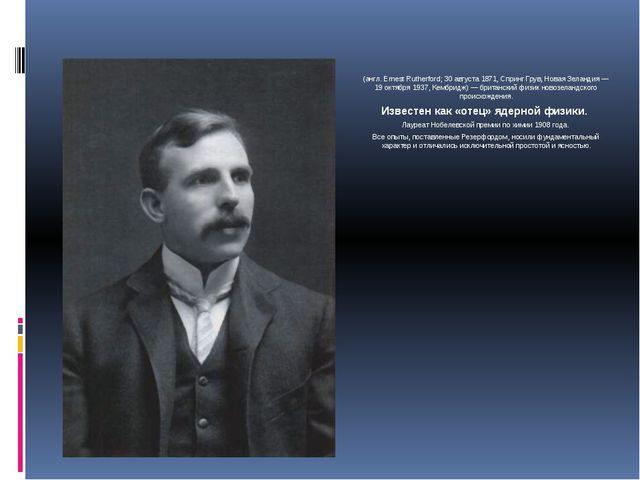 Сэр Эрне́ст Ре́зерфорд (англ. Ernest Rutherford; 30 августа 1871, Спринг Грув...