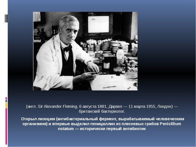 Сэр Алекса́ндр Фле́минг (англ. Sir Alexander Fleming, 6 августа 1881, Дарвел...