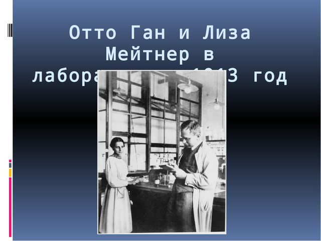 Отто Ган и Лиза Мейтнер в лаборатории. 1913 год
