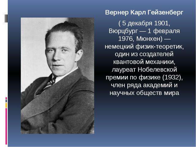 Вернер Карл Гейзенберг ( 5 декабря 1901, Вюрцбург — 1 февраля 1976, Мюнхен) —...