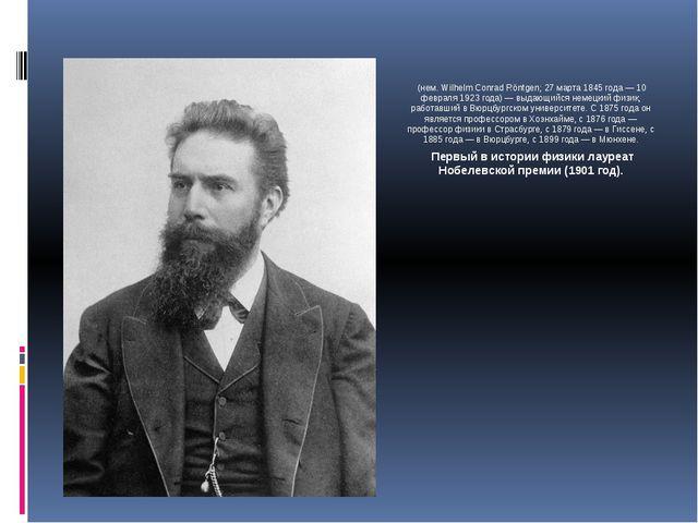 Вильге́льм Ко́нрад Рентге́н (нем. Wilhelm Conrad Röntgen; 27 марта 1845 года...