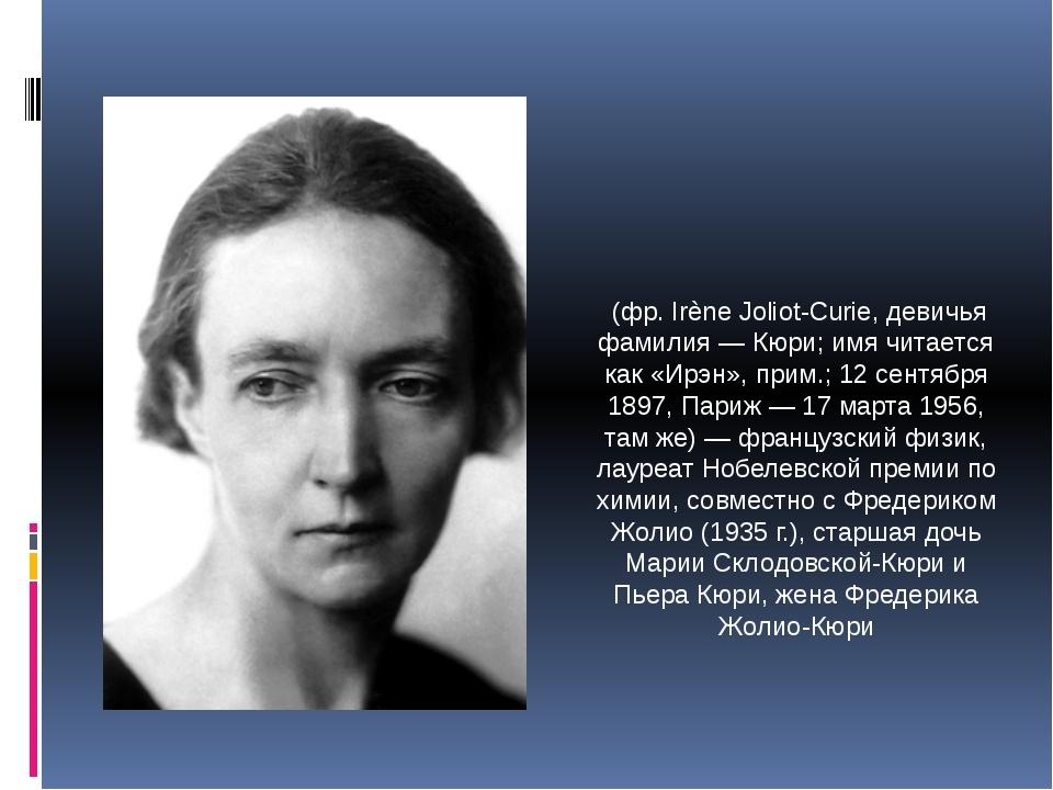 Ире́н Жолио́-Кюри́ (фр. Irène Joliot-Curie, девичья фамилия — Кюри; имя читае...