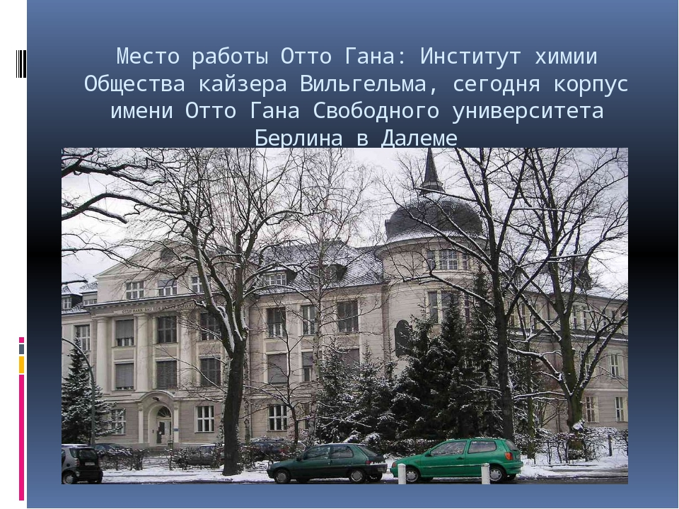 Место работы Отто Гана: Институт химии Общества кайзера Вильгельма, сегодня к...