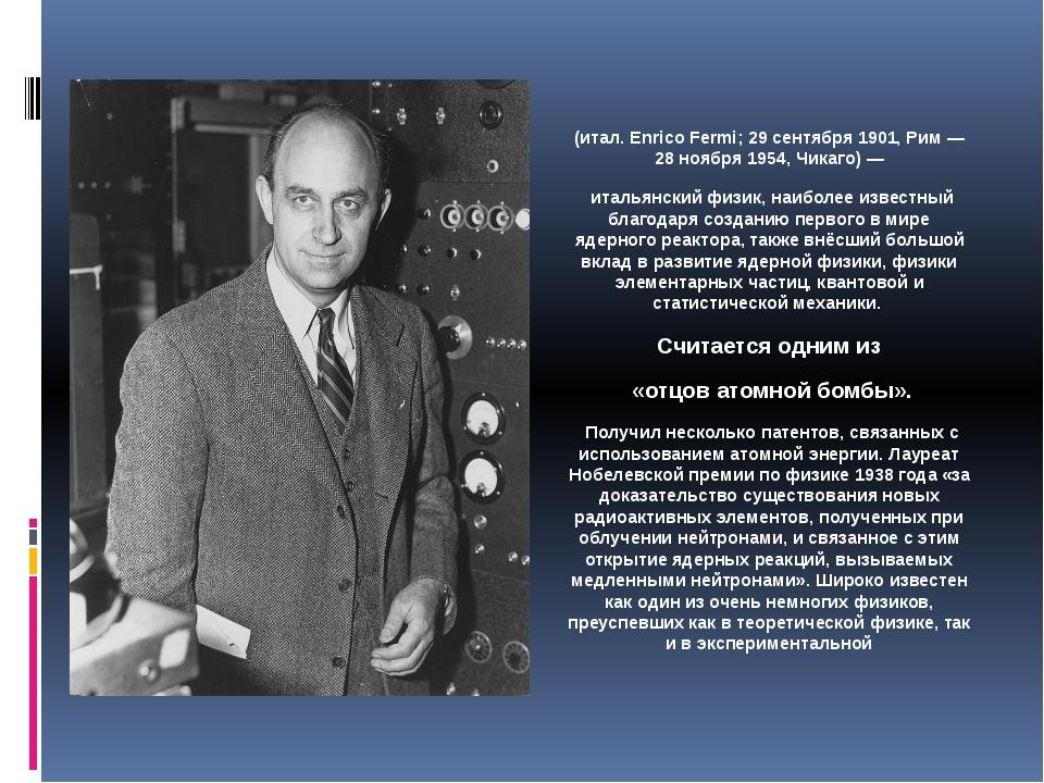 Энри́ко Фе́рми (итал. Enrico Fermi; 29 сентября 1901, Рим — 28 ноября 1954, Ч...