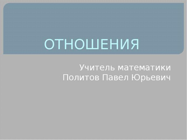 ОТНОШЕНИЯ Учитель математики Политов Павел Юрьевич