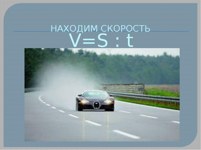 V=S : t НАХОДИМ СКОРОСТЬ