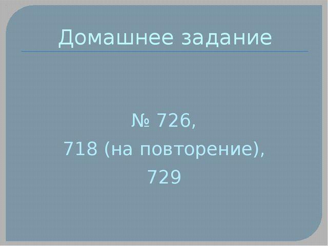 Домашнее задание № 726, 718 (на повторение), 729