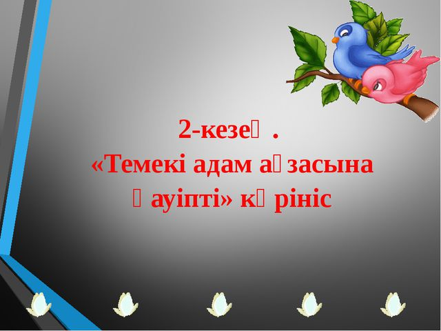 2-кезең. «Темекі адам ағзасына қауіпті» көрініс