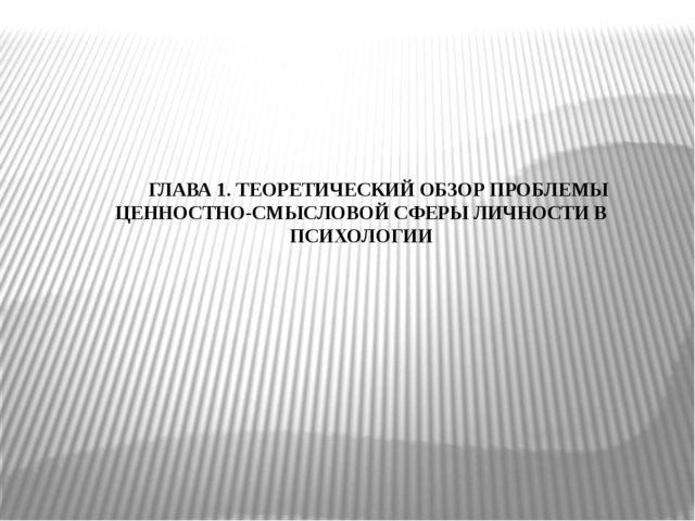 ГЛАВА 1. ТЕОРЕТИЧЕСКИЙ ОБЗОР ПРОБЛЕМЫ ЦЕННОСТНО-СМЫСЛОВОЙ СФЕРЫ ЛИЧНОСТИ В ПС...