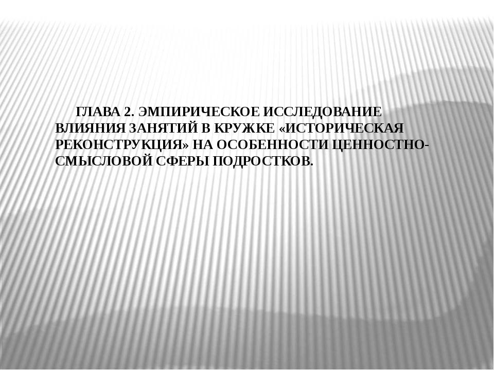 ГЛАВА 2. ЭМПИРИЧЕСКОЕ ИССЛЕДОВАНИЕ ВЛИЯНИЯ ЗАНЯТИЙ В КРУЖКЕ «ИСТОРИЧЕСКАЯ РЕ...