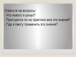 Ответьте на вопросы: - Что нового я узнал? - Пригодятся ли на практике мне э