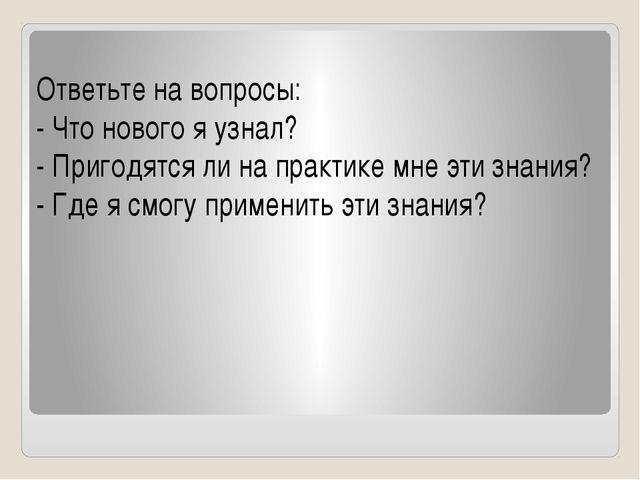 Ответьте на вопросы: - Что нового я узнал? - Пригодятся ли на практике мне э...