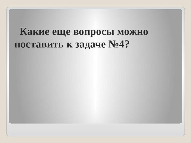 Какие еще вопросы можно поставить к задаче №4?