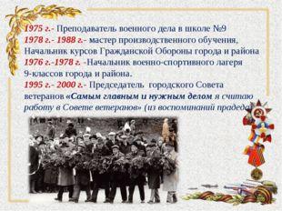 1975 г.- Преподаватель военного дела в школе №9 1978 г.- 1988 г.- мастер прои