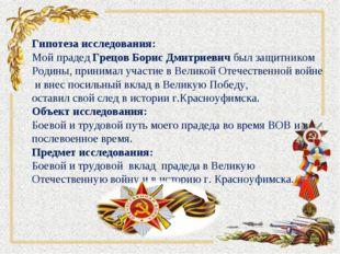 Гипотеза исследования: Мой прадед Грецов Борис Дмитриевич был защитником Род