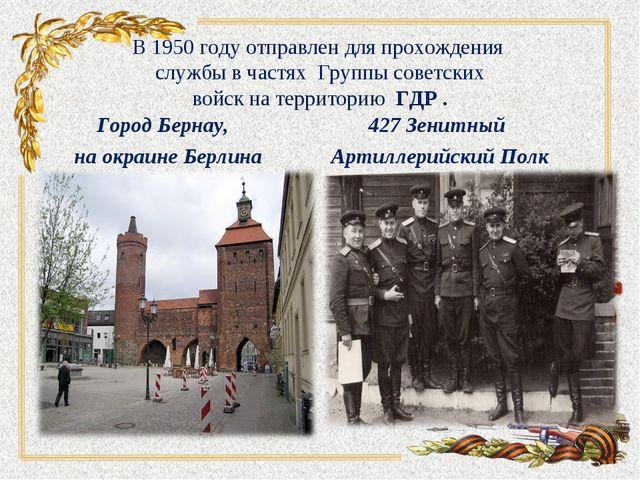 В 1950 году отправлен для прохождения службы в частях Группы советских войск...