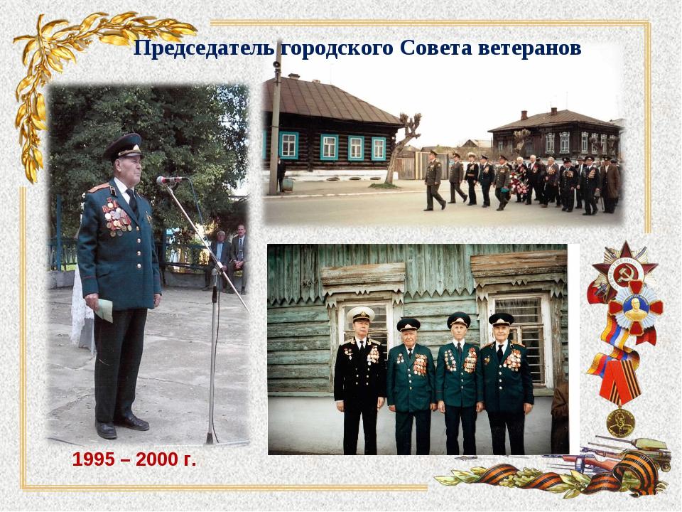Председатель городского Совета ветеранов 1995 – 2000 г.