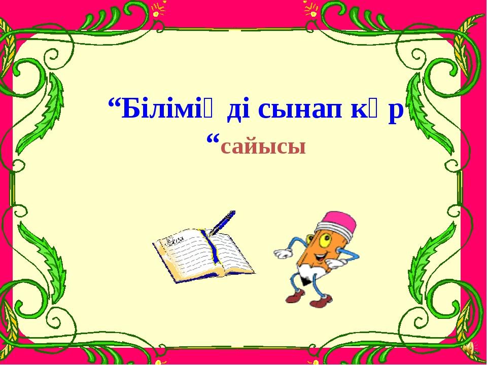 """""""Біліміңді сынап көр """"сайысы"""