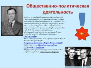 В 1989-90— Народный депутат Верховного Совета СССР. С началом «перестройки»