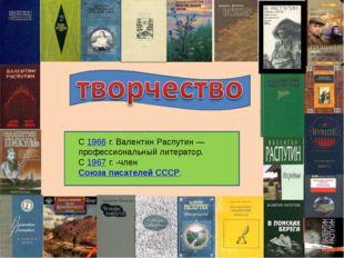 С 1966г. Валентин Распутин— профессиональный литератор. С 1967г. -член Со