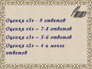 Оценка «5» - 9 ответов Оценка «4» – 7-8 ответов Оценка «3» – 5-6 ответов Оцен