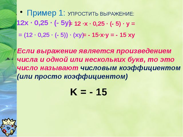 Пример 1: УПРОСТИТЬ ВЫРАЖЕНИЕ: 12х ∙ 0,25 ∙ (- 5у) = 12 ∙х ∙ 0,25 ∙ (- 5) ∙ у...