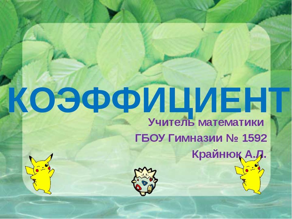 КОЭФФИЦИЕНТ Учитель математики ГБОУ Гимназии № 1592 Крайнюк А.Л.