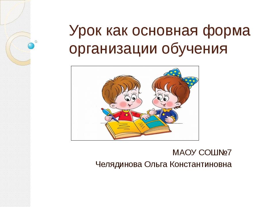 Урок как основная форма организации обучения МАОУ СОШ№7 Челядинова Ольга Конс...