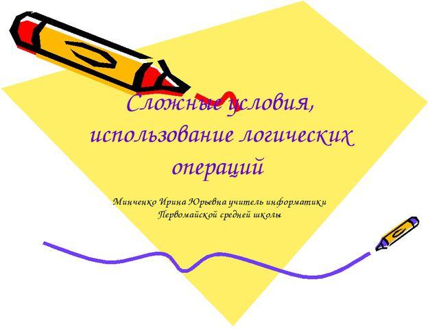 Сложные условия, использование логических операций Минченко Ирина Юрьевна учи...